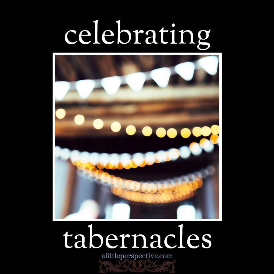 celebrating tabernacles | alittleperspective.com