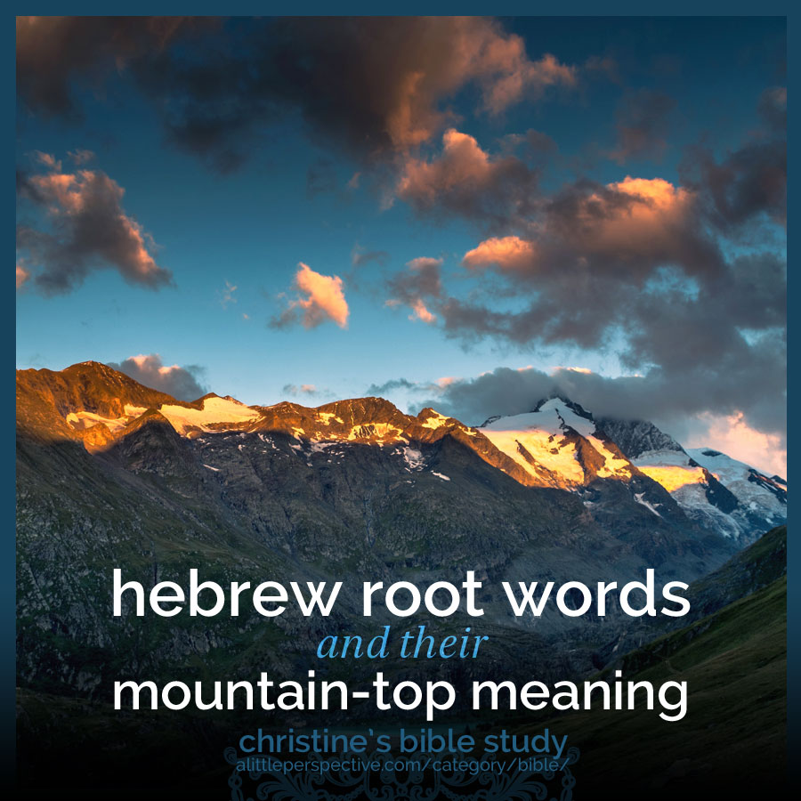 hebrew root words and their mountain-top meanings | christine's bible study at alittleperspective.com