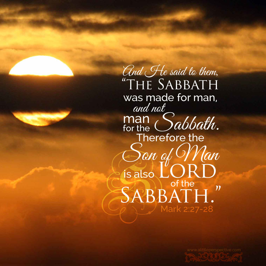 "And He said to them, ""The Sabbath was made for man, and not man for the Sabbath. Therefore the Son of Man is also Lord of the Sabbath."""