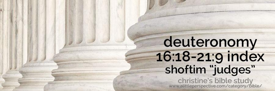 "deuteronomy 16:18-21:9 shoftim ""judges"" index | christine's bible study at a little perspective"