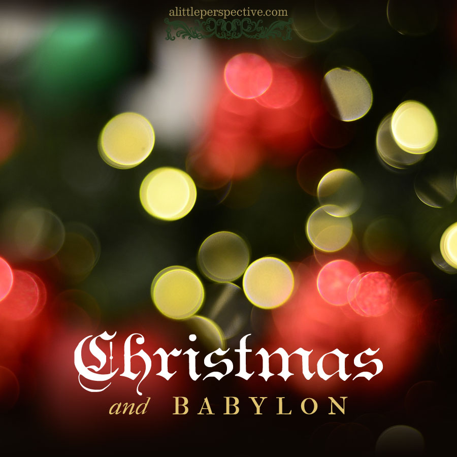 christmas and babylon | alittleperspective.com