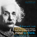 """Education is not the learning of facts, but the training of the mind to think."" - Albert Einstein 