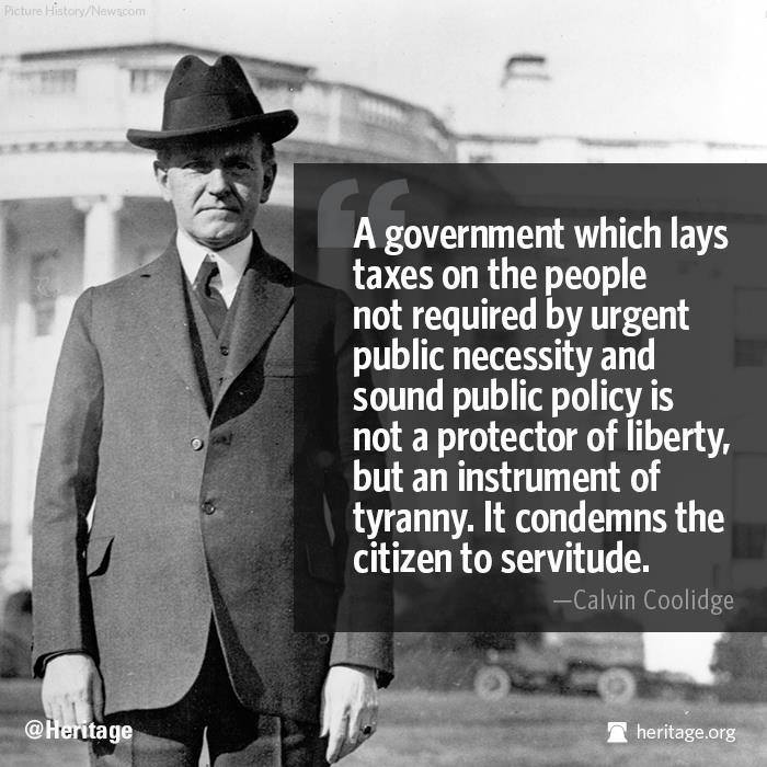 A government which lays taxes on the people not required by urgent public necessity or sound public policy, is not a protector of liberty, but an instrument of tyranny. It condemns the citizen to servitude. - Calvin Coolidge