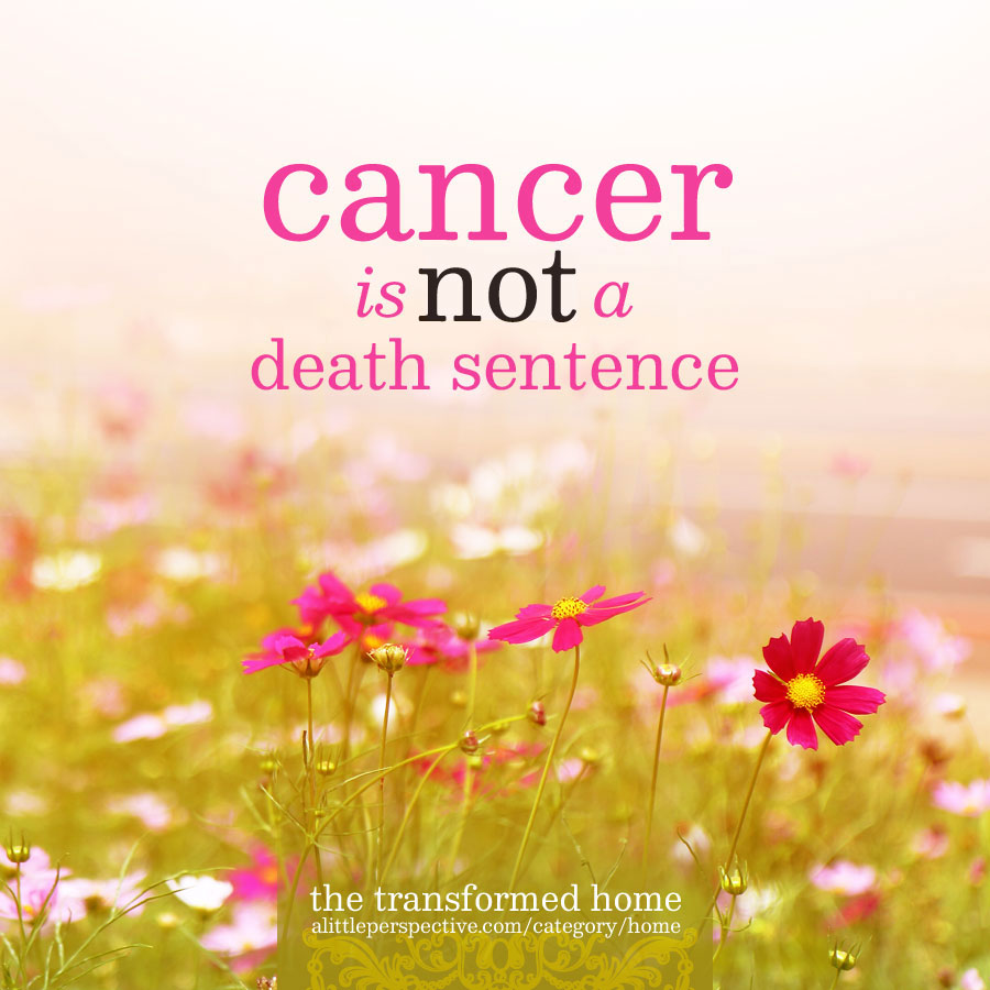 cancer is not a death sentence | the transformed home at alittleperspective.com
