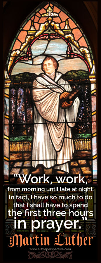 """""""Work, work, from morning until late at night. In fact, I have so much to do, that I shall have to spend the first three hours in prayer."""" - Martin Luther"""