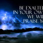 Be exalted, O LORD, in Your own strength, and we will sing and praise Your power!