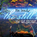 He leads me beside the still waters; He restores my soul.