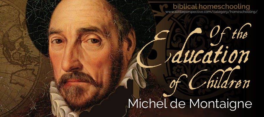 of the education of children by michel de montaigne, 1575 | biblical homeschooling at a little perspective
