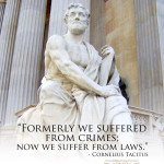 """Formerly we suffered from crimes; now we suffer from laws."" - Cornelius Tacitus"