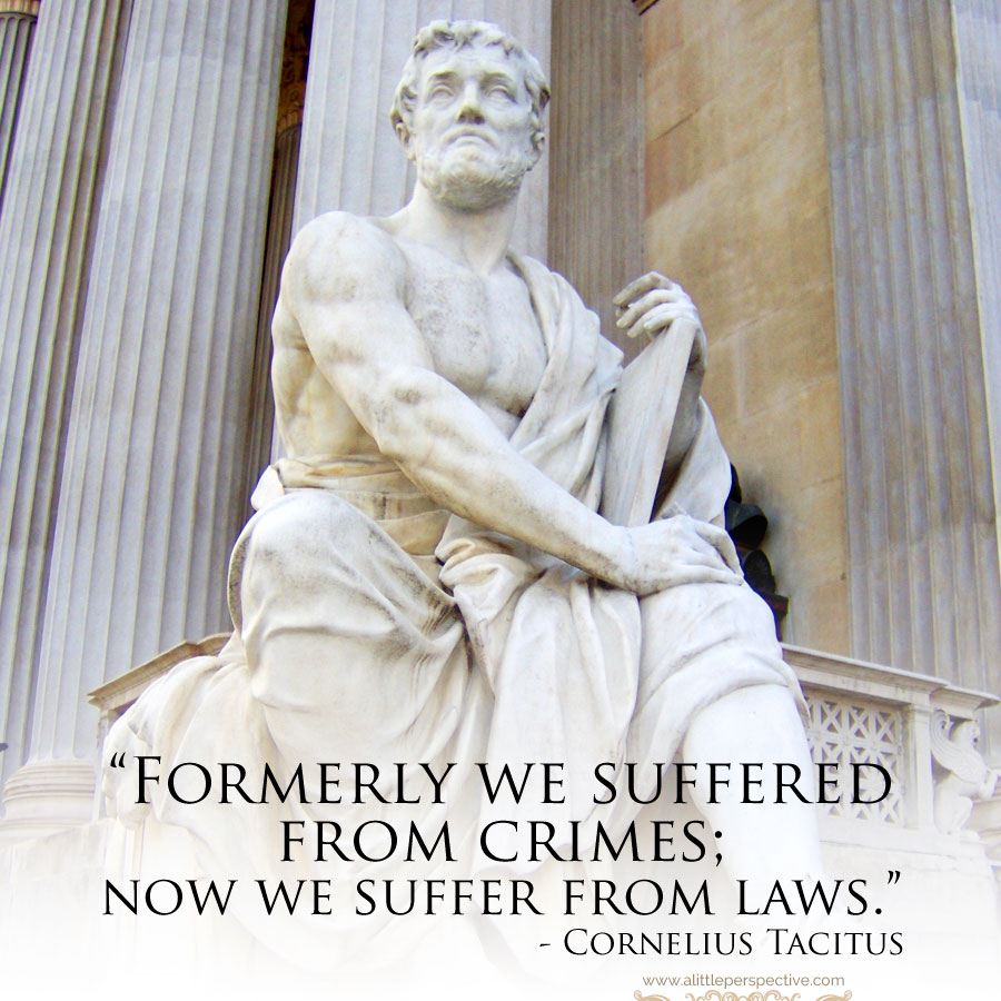"""""""Formerly we suffered from crimes; now we suffer from laws."""" - Cornelius Tacitus"""