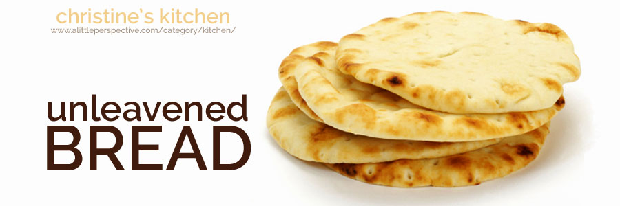 unleavened bread | christine's kitchen at a little perspective