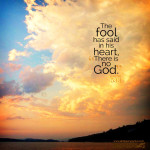 """The fool has said in his heart, """"There is no God."""""""