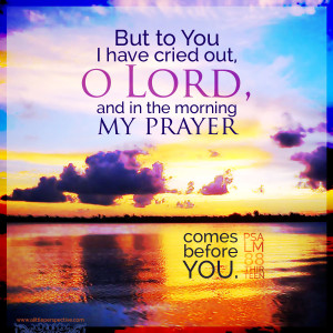 But to You I have cried out, O LORD, and in the morning my prayer comes before You. Psa 88:13