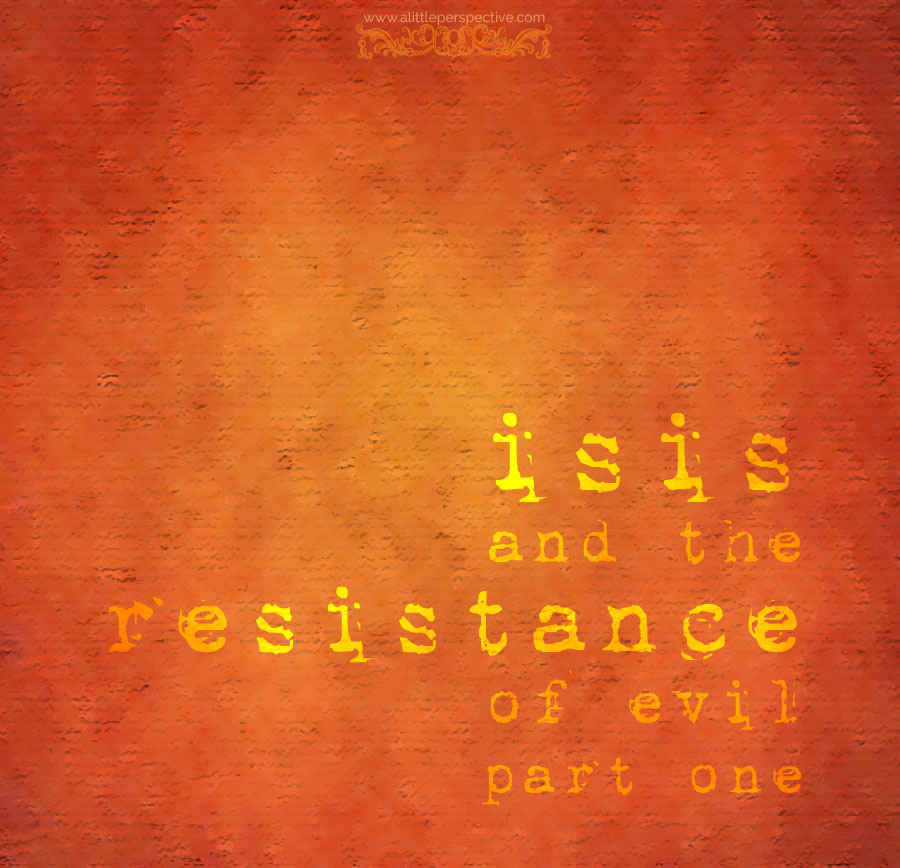 isis and the resistance of evil, part one | a little perspective