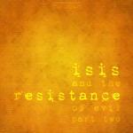 isis and the resistance of evil, part two