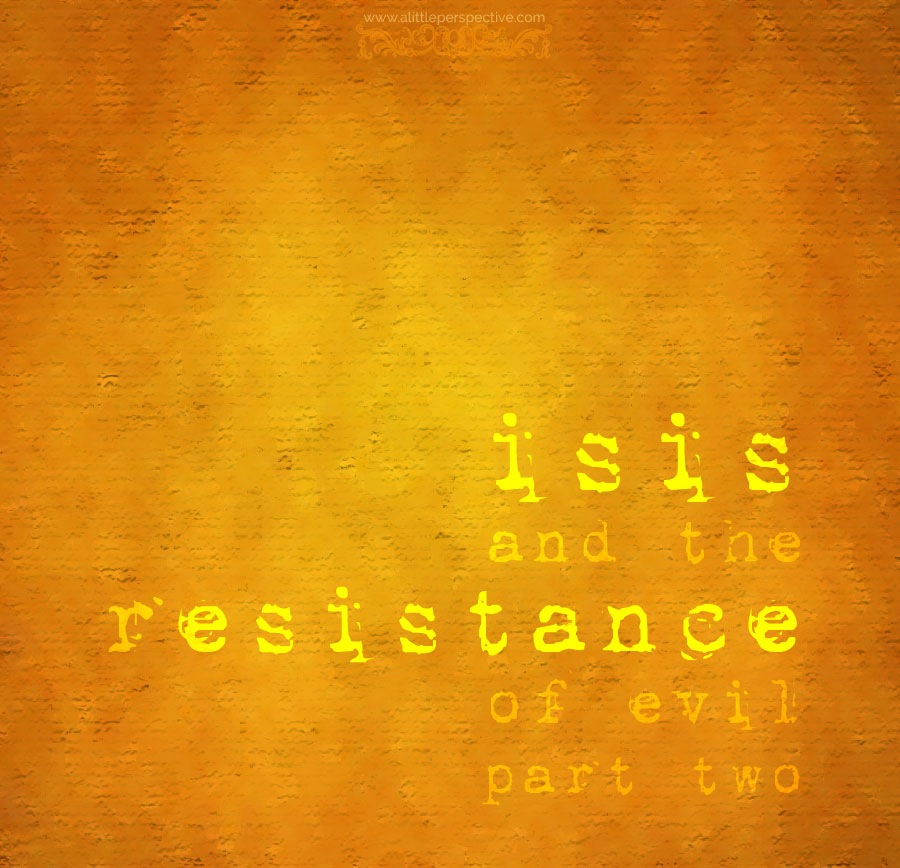 isis and the resistance of evil, part two | a little perspective