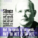 """Silence in the face of evil is itself evil. God will not hold us guiltless. Not to speak is to speak. Not to act is to act."" - Deitrich Bonhoeffer"