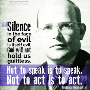 """""""Silence in the face of evil is itself evil. God will not hold us guiltless. Not to speak is to speak. Not to act is to act."""" - Deitrich Bonhoeffer"""