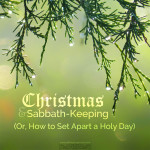 christmas and sabbath-keeping (or, how to set apart a holy day)