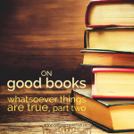 on good books: whatsoever things are true, part two