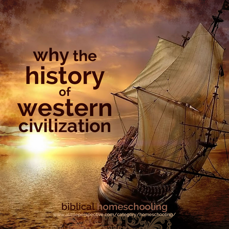 why the history of western civilization | biblical homeschooling at alittleperspective.com
