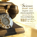 """Science must not impose any philosophy, any more than the telephone must tell us what to say."" G. K. Chesteron"