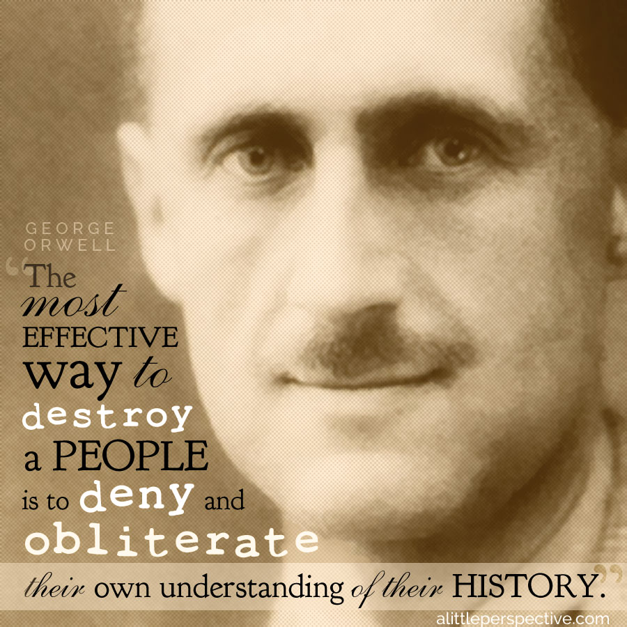 """The most effective way to destroy a people is to deny and obliterate their own understanding of their history."" - George Orwell 