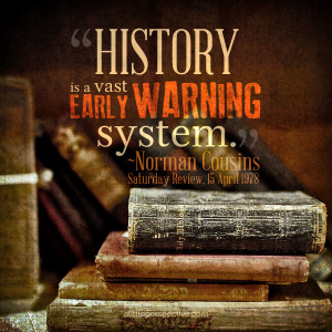 History is a vast early warning system. - Norman Cousins | alittleperspective.com