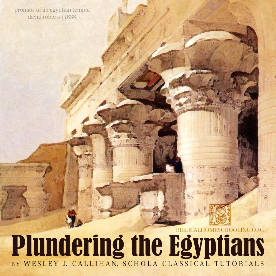 plundering the egyptians | wesley j. callihan, schola classical tutorials | biblicalhomeschooling.org