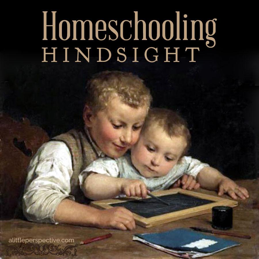 homeschooling hindsight | biblical homeschooling at alittleperspective.com