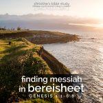 finding messiah in bereisheet, gen 1:1-6:8