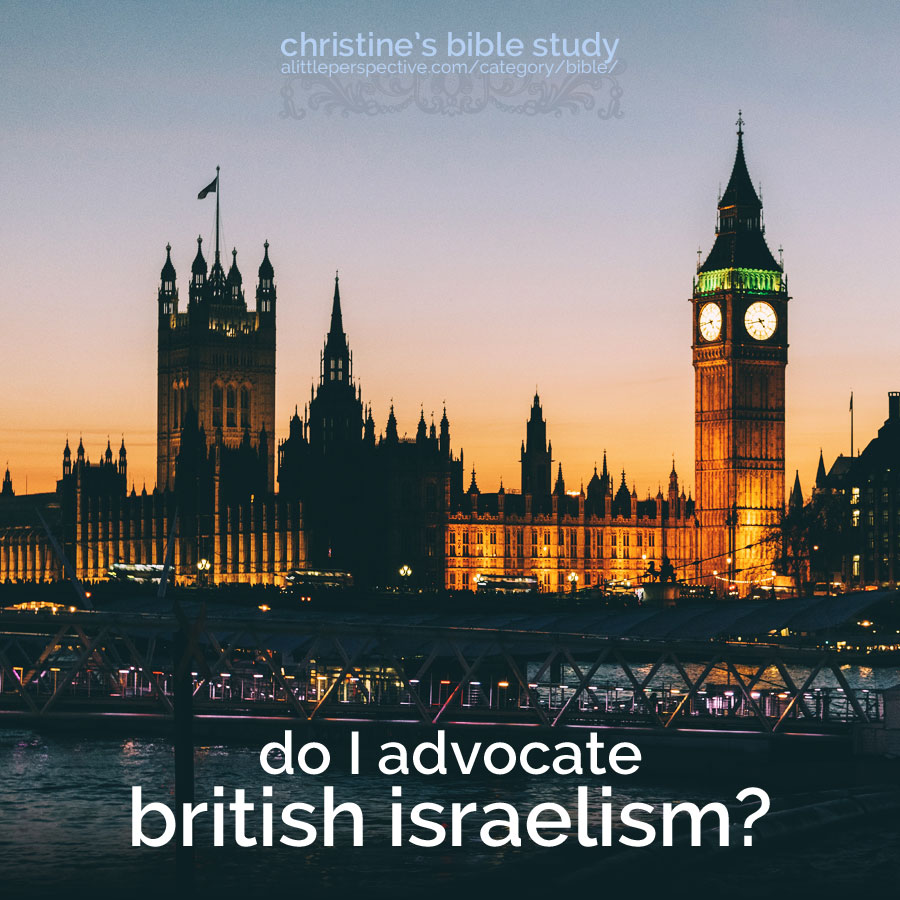 do I advocate british israelism? | christine's bible study at alittleperspective.com