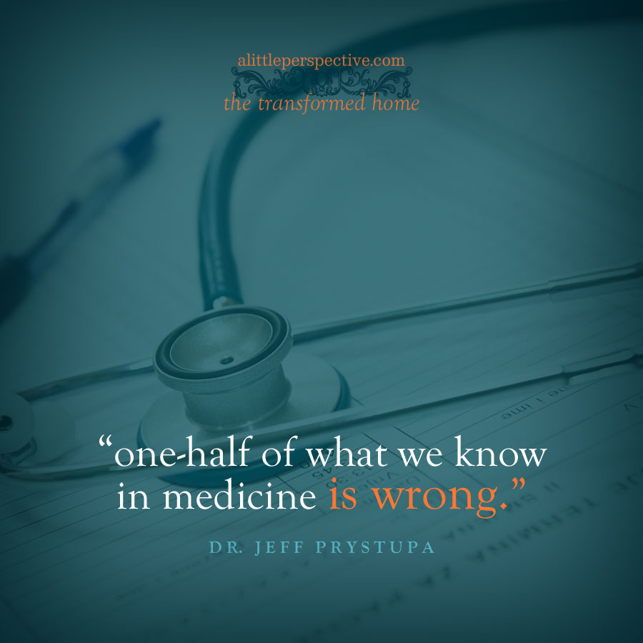 """one-half of what we know in medicine is wrong."" Dr. Jeff Prystupa 