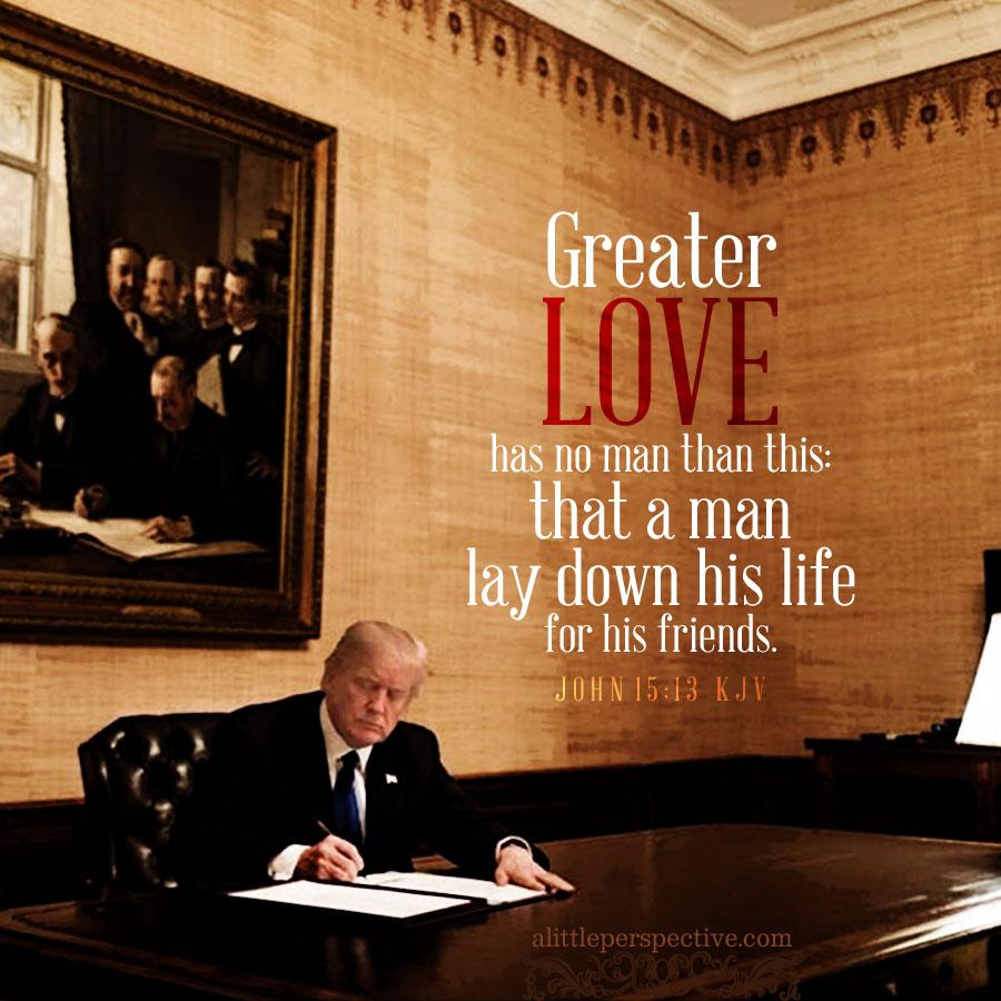 President Trump | Joh 15:13 | alittleperspective.com