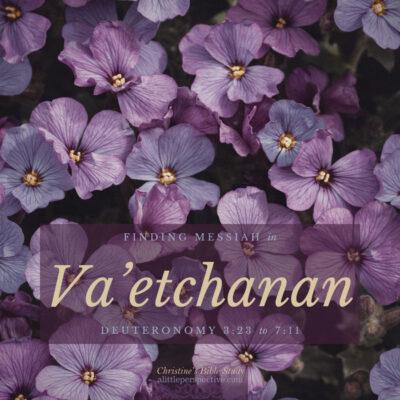 Finding Messiah in Va'etchanan, Deuteronomy 3:23-7:11